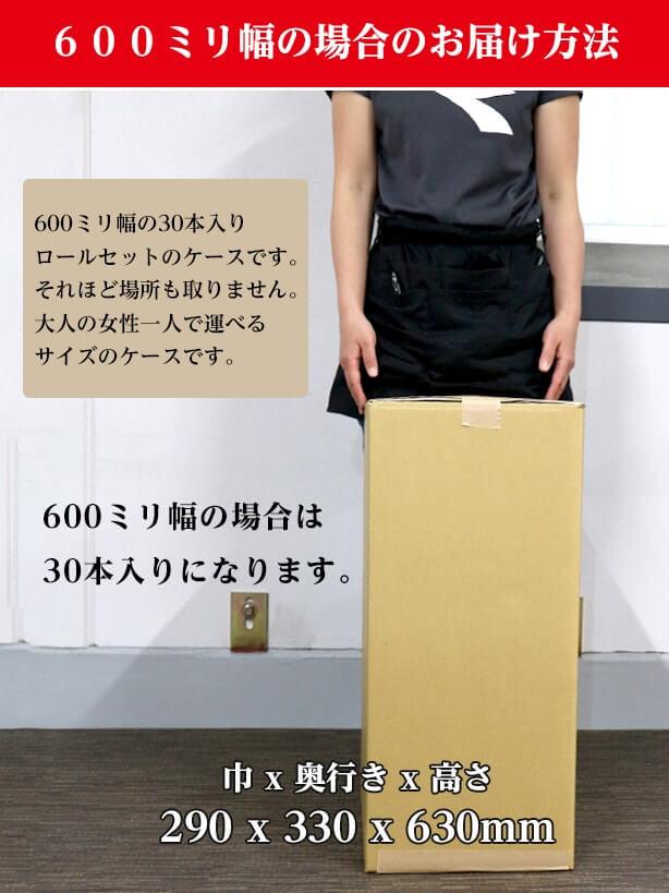 600ミリ幅の場合のお届け方法:600ミリ幅の30本入りロールセットのケースです。それほど場所も取りません。大人の女性一人で運べるサイズのケースです。600ミリ幅の場合は30本入りになります。ケースは巾290x奥行き330x高さ530mmです。